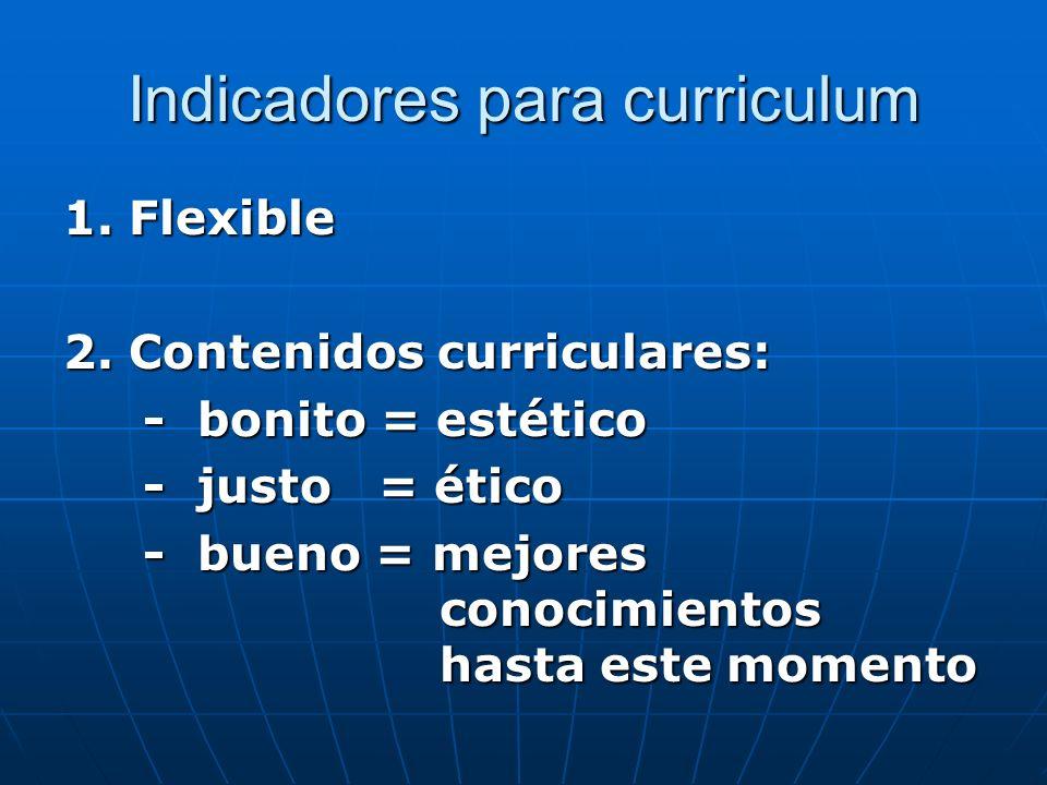 Indicadores para curriculum 1. Flexible 2. Contenidos curriculares: - bonito = estético - bonito = estético - justo = ético - justo = ético - bueno =