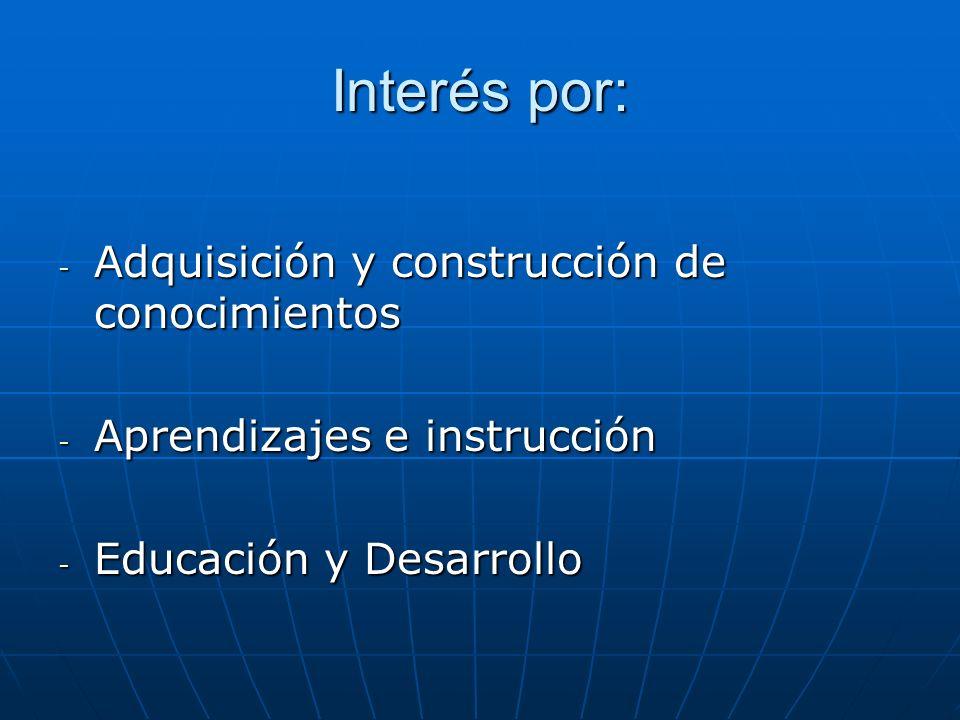 Interés por: - Adquisición y construcción de conocimientos - Aprendizajes e instrucción - Educación y Desarrollo