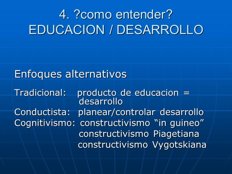 4. ?como entender? EDUCACION / DESARROLLO Enfoques alternativos Tradicional: producto de educacion = desarrollo Conductista: planear/controlar desarro