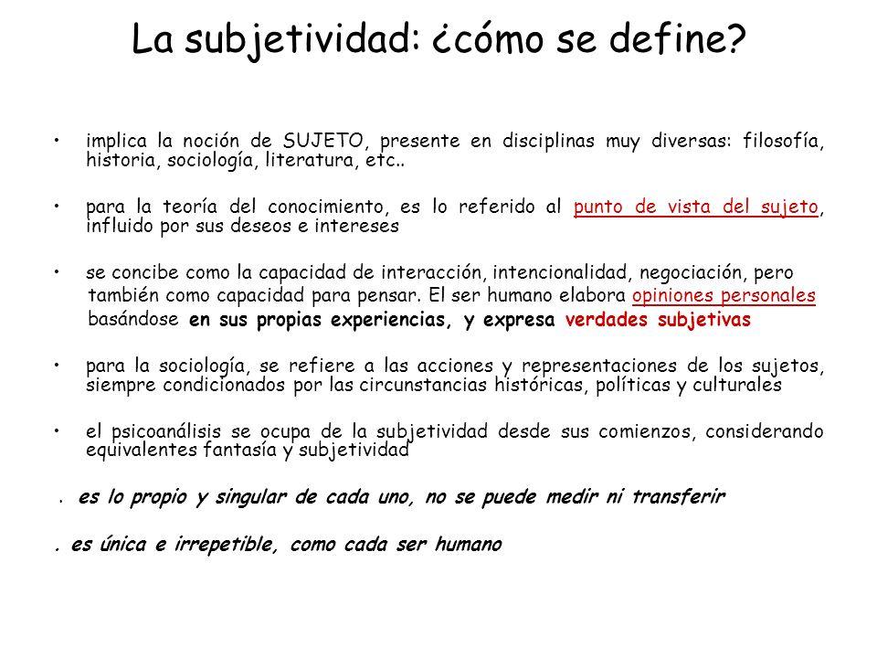 La subjetividad: ¿cómo se define? implica la noción de SUJETO, presente en disciplinas muy diversas: filosofía, historia, sociología, literatura, etc.
