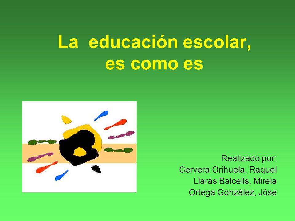 La educación escolar, es como es Realizado por: Cervera Orihuela, Raquel Llarás Balcells, Mireia Ortega González, Jóse