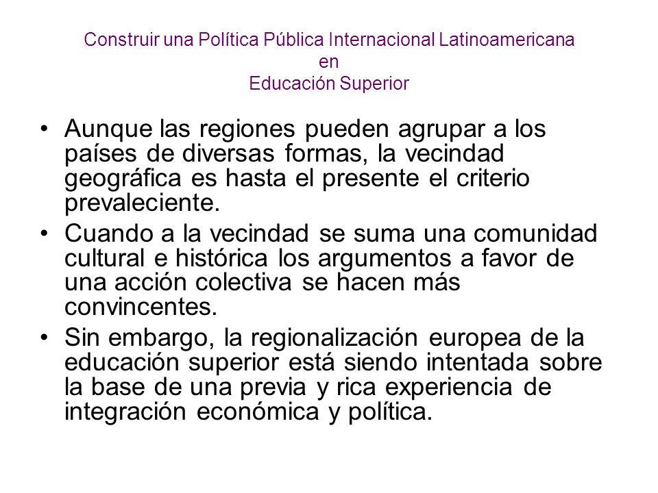 Construir una Política Pública Internacional Latinoamericana en Educación Superior Aunque las regiones pueden agrupar a los países de diversas formas, la vecindad geográfica es hasta el presente el criterio prevaleciente.
