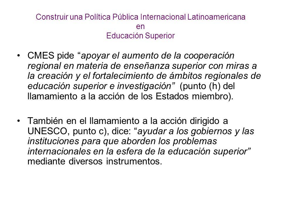 Construir una Política Pública Internacional Latinoamericana en Educación Superior CMES pide apoyar el aumento de la cooperación regional en materia de enseñanza superior con miras a la creación y el fortalecimiento de ámbitos regionales de educación superior e investigación (punto (h) del llamamiento a la acción de los Estados miembro).
