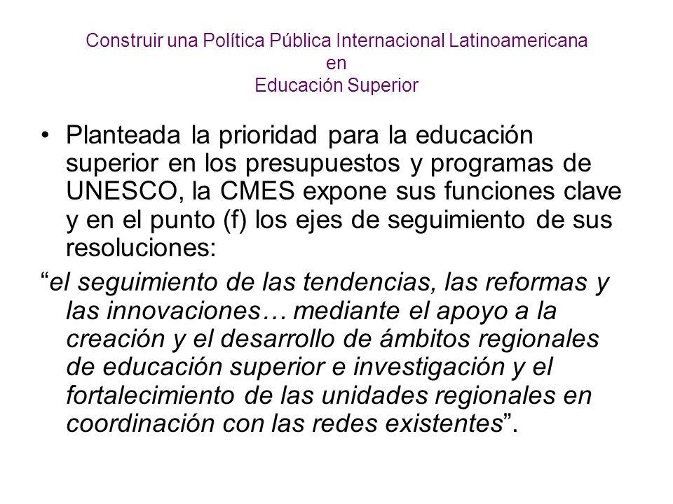 Construir una Política Pública Internacional Latinoamericana en Educación Superior Planteada la prioridad para la educación superior en los presupuestos y programas de UNESCO, la CMES expone sus funciones clave y en el punto (f) los ejes de seguimiento de sus resoluciones: el seguimiento de las tendencias, las reformas y las innovaciones… mediante el apoyo a la creación y el desarrollo de ámbitos regionales de educación superior e investigación y el fortalecimiento de las unidades regionales en coordinación con las redes existentes.