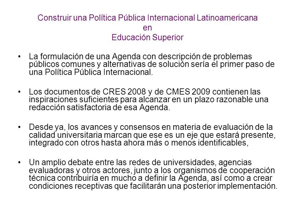 Construir una Política Pública Internacional Latinoamericana en Educación Superior La formulación de una Agenda con descripción de problemas públicos comunes y alternativas de solución sería el primer paso de una Política Pública Internacional.