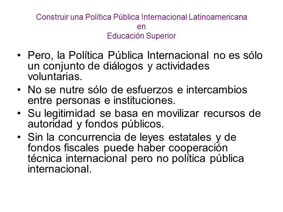 Construir una Política Pública Internacional Latinoamericana en Educación Superior Pero, la Política Pública Internacional no es sólo un conjunto de diálogos y actividades voluntarias.