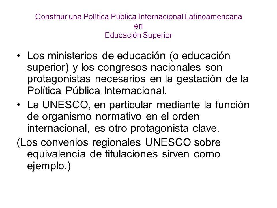 Construir una Política Pública Internacional Latinoamericana en Educación Superior Los ministerios de educación (o educación superior) y los congresos nacionales son protagonistas necesarios en la gestación de la Política Pública Internacional.
