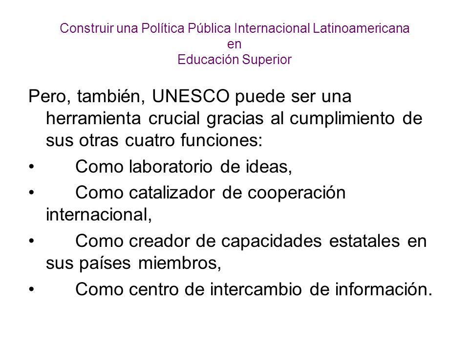 Construir una Política Pública Internacional Latinoamericana en Educación Superior Pero, también, UNESCO puede ser una herramienta crucial gracias al cumplimiento de sus otras cuatro funciones: Como laboratorio de ideas, Como catalizador de cooperación internacional, Como creador de capacidades estatales en sus países miembros, Como centro de intercambio de información.