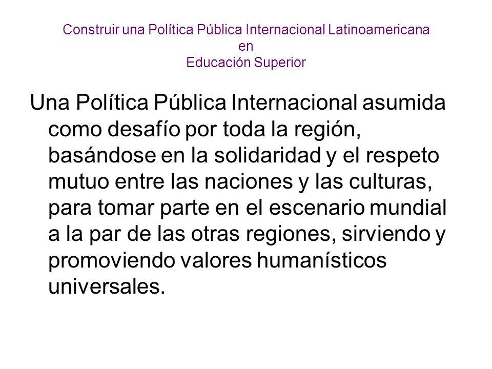 Construir una Política Pública Internacional Latinoamericana en Educación Superior Una Política Pública Internacional asumida como desafío por toda la región, basándose en la solidaridad y el respeto mutuo entre las naciones y las culturas, para tomar parte en el escenario mundial a la par de las otras regiones, sirviendo y promoviendo valores humanísticos universales.