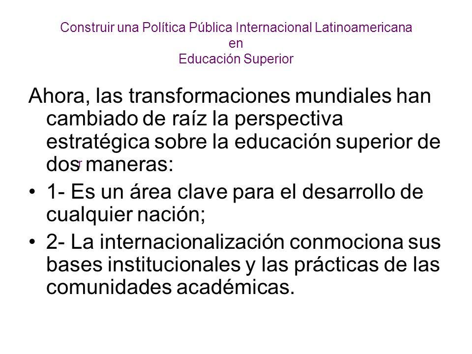 Construir una Política Pública Internacional Latinoamericana en Educación Superior Ahora, las transformaciones mundiales han cambiado de raíz la perspectiva estratégica sobre la educación superior de dos maneras: 1- Es un área clave para el desarrollo de cualquier nación; 2- La internacionalización conmociona sus bases institucionales y las prácticas de las comunidades académicas.