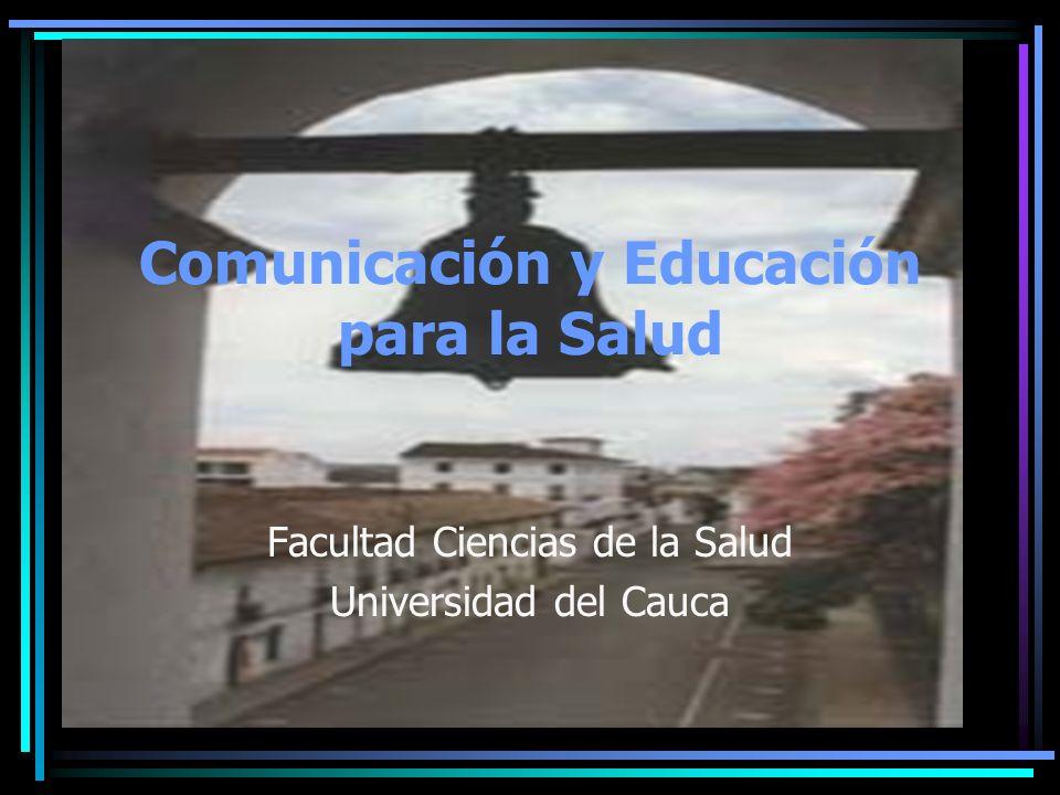 Comunicación y Educación para la Salud Facultad Ciencias de la Salud Universidad del Cauca