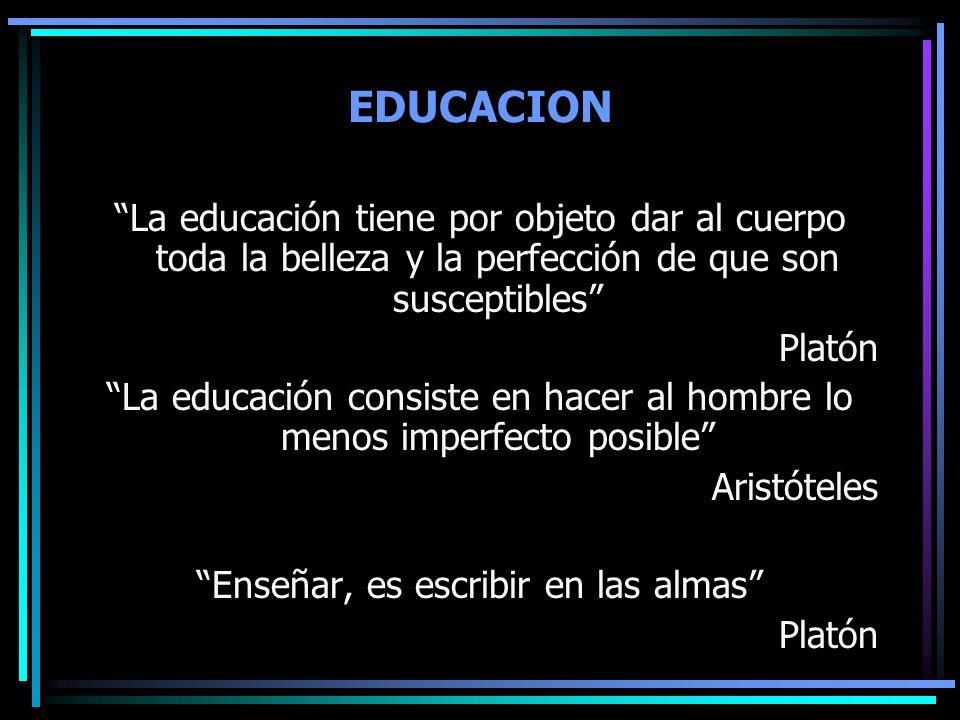 EDUCACION La educación tiene por objeto dar al cuerpo toda la belleza y la perfección de que son susceptibles Platón La educación consiste en hacer al