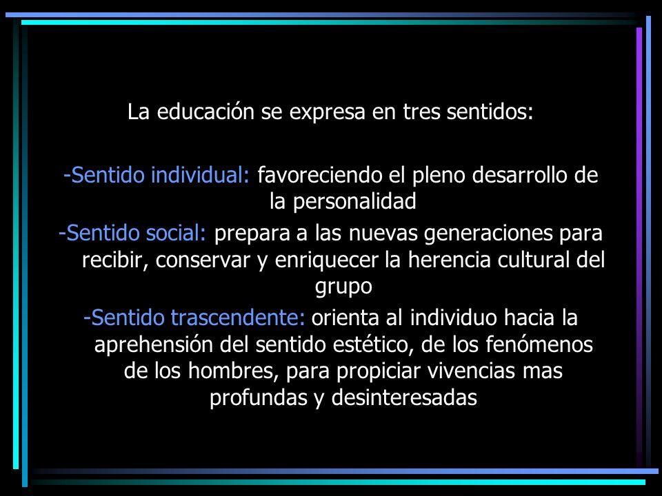 La educación se expresa en tres sentidos: -Sentido individual: favoreciendo el pleno desarrollo de la personalidad -Sentido social: prepara a las nuev