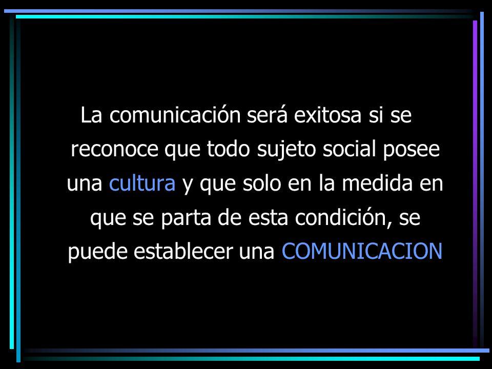 La comunicación será exitosa si se reconoce que todo sujeto social posee una cultura y que solo en la medida en que se parta de esta condición, se pue