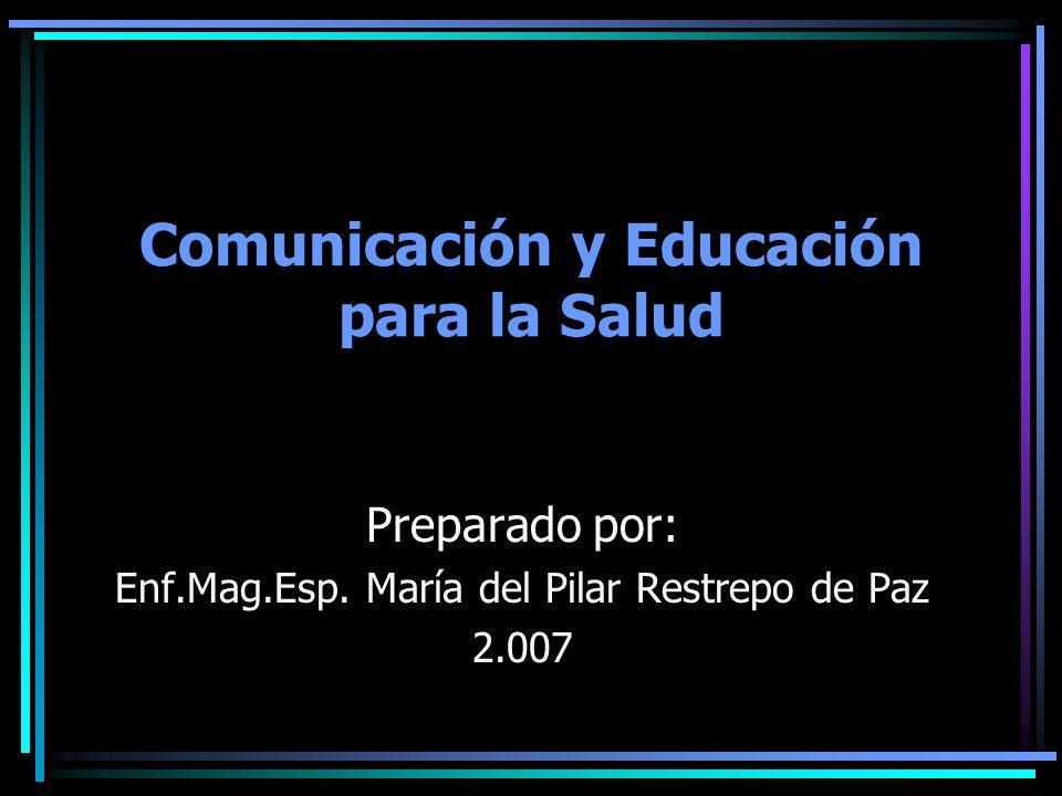 Comunicación y Educación para la Salud Preparado por: Enf.Mag.Esp. María del Pilar Restrepo de Paz 2.007