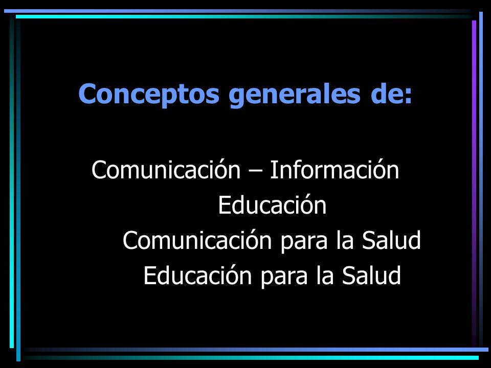 Conceptos generales de: Comunicación – Información Educación Comunicación para la Salud Educación para la Salud