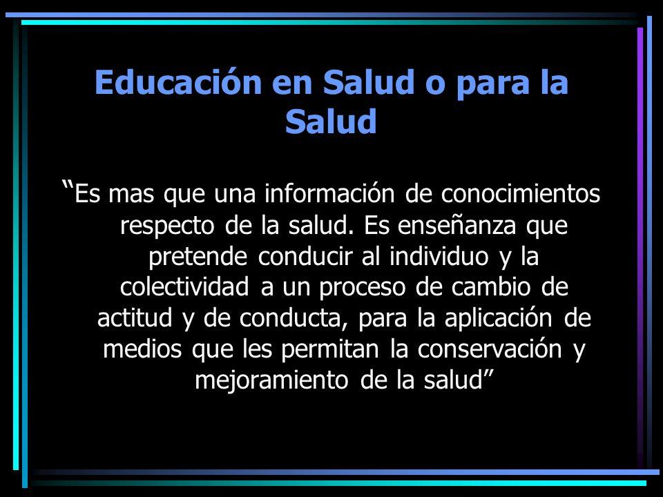 Educación en Salud o para la Salud Es mas que una información de conocimientos respecto de la salud. Es enseñanza que pretende conducir al individuo y
