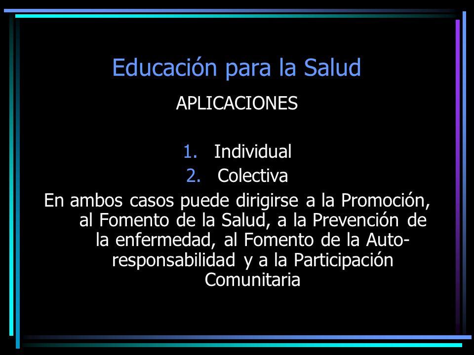 Educación para la Salud APLICACIONES 1.Individual 2.Colectiva En ambos casos puede dirigirse a la Promoción, al Fomento de la Salud, a la Prevención d
