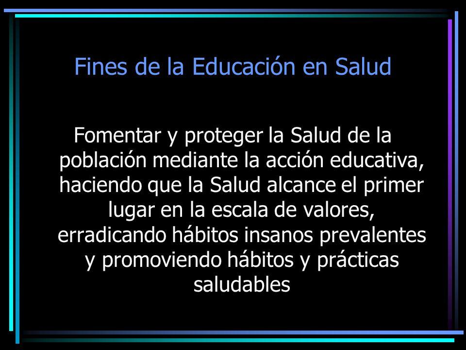 Fines de la Educación en Salud Fomentar y proteger la Salud de la población mediante la acción educativa, haciendo que la Salud alcance el primer luga