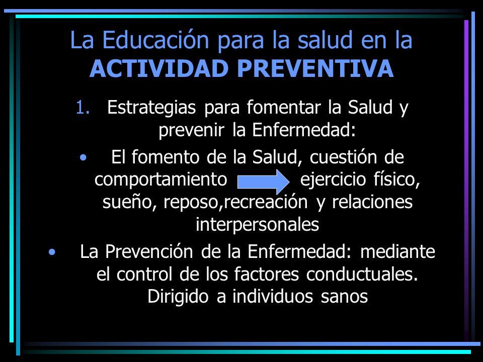 La Educación para la salud en la ACTIVIDAD PREVENTIVA 1.Estrategias para fomentar la Salud y prevenir la Enfermedad: El fomento de la Salud, cuestión