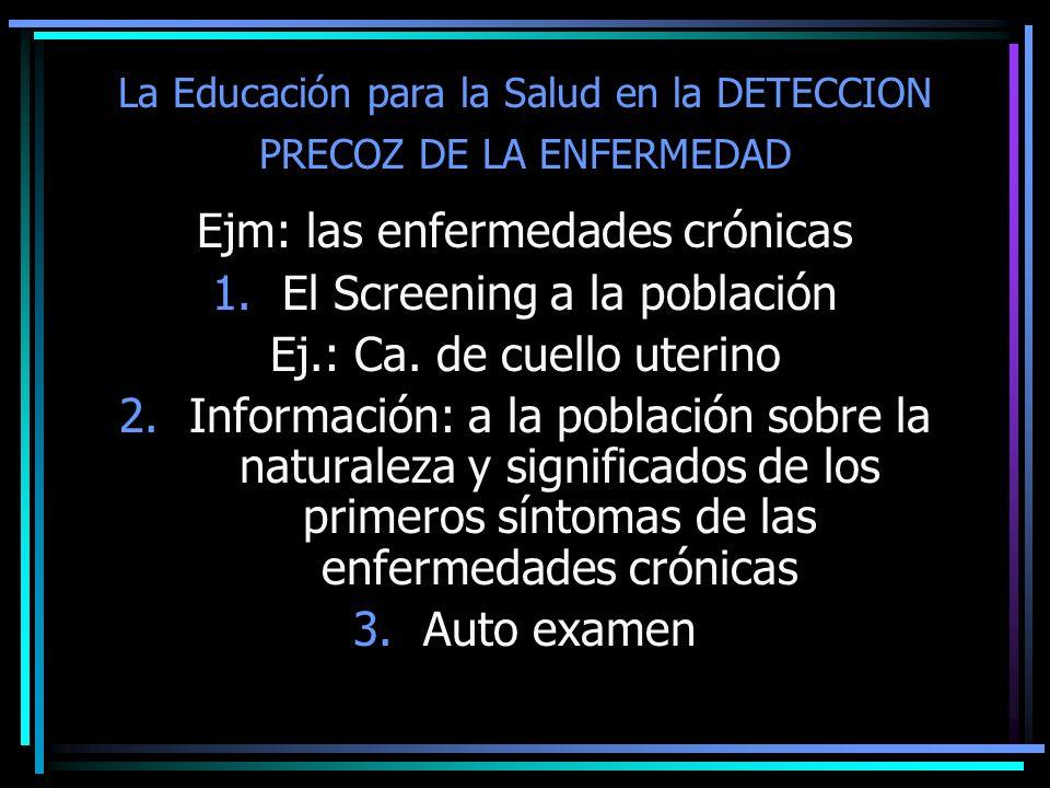 La Educación para la Salud en la DETECCION PRECOZ DE LA ENFERMEDAD Ejm: las enfermedades crónicas 1.El Screening a la población Ej.: Ca. de cuello ute