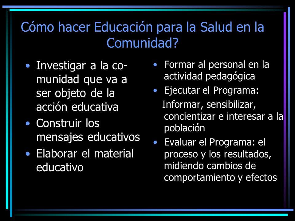 Cómo hacer Educación para la Salud en la Comunidad? Investigar a la co- munidad que va a ser objeto de la acción educativa Construir los mensajes educ