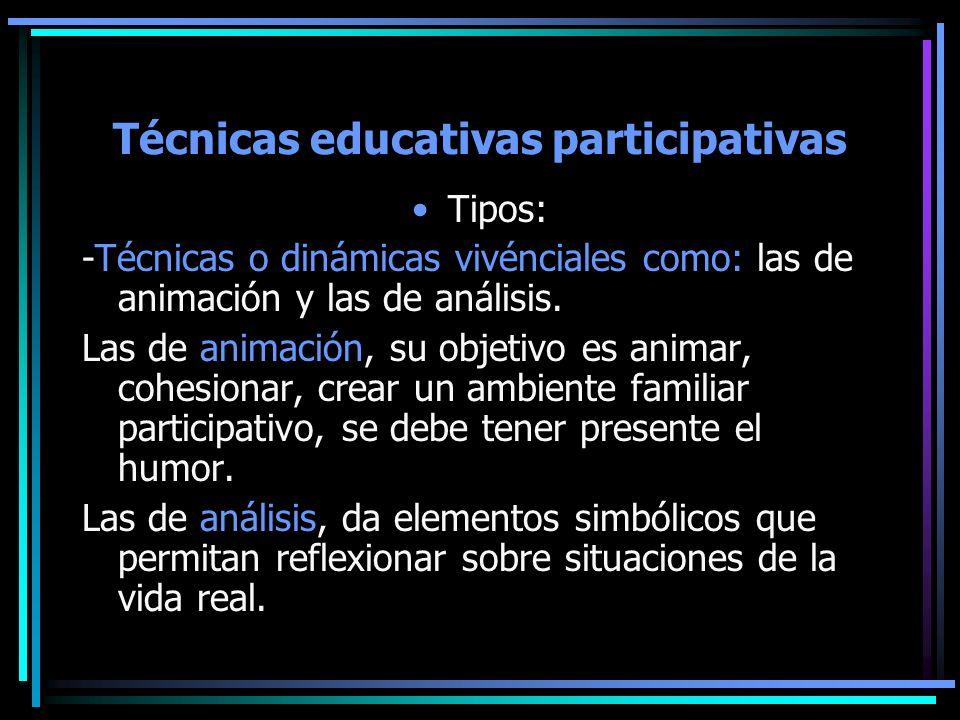 Técnicas educativas participativas Tipos: -Técnicas o dinámicas vivénciales como: las de animación y las de análisis. Las de animación, su objetivo es