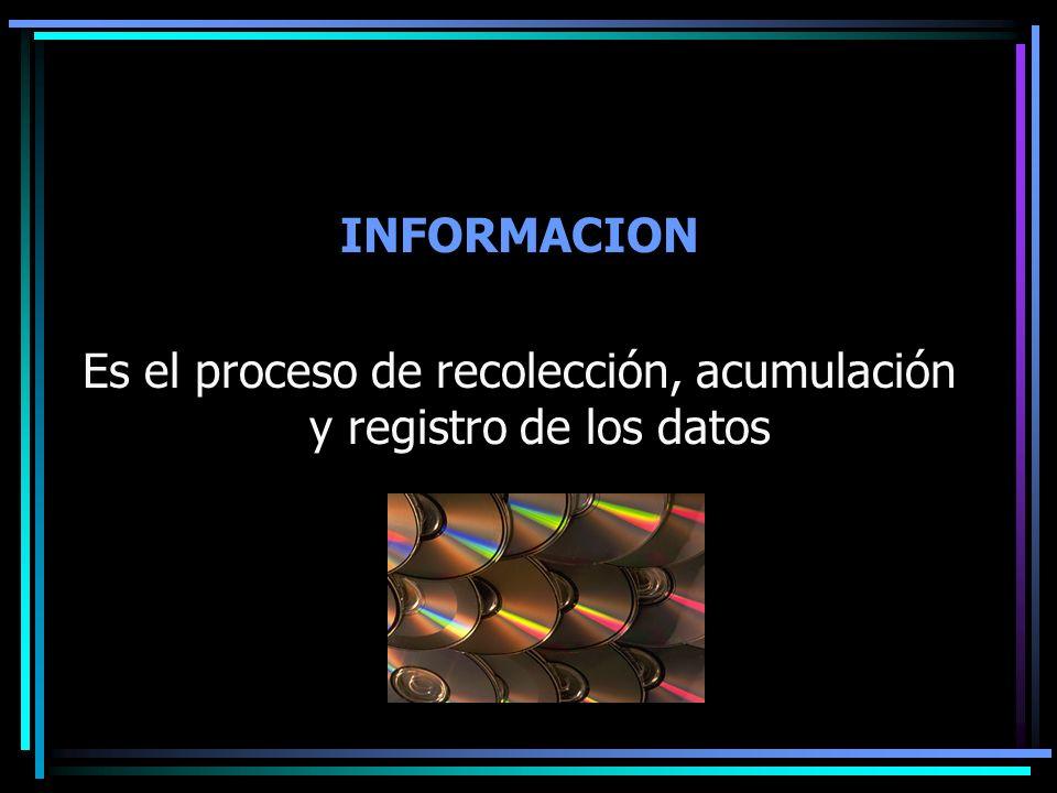 INFORMACION Es el proceso de recolección, acumulación y registro de los datos