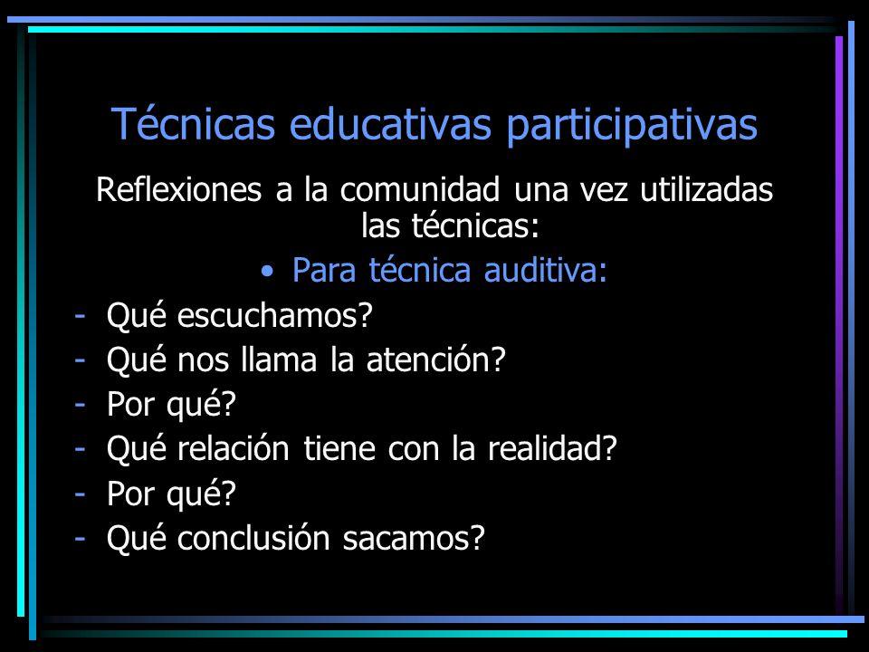 Técnicas educativas participativas Reflexiones a la comunidad una vez utilizadas las técnicas: Para técnica auditiva: -Qué escuchamos? -Qué nos llama