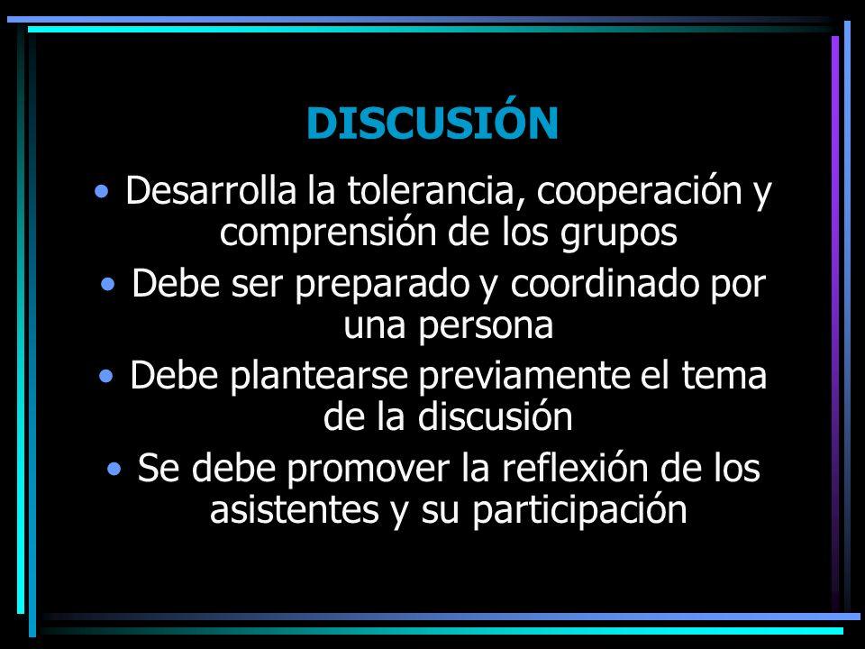 DISCUSIÓN Desarrolla la tolerancia, cooperación y comprensión de los grupos Debe ser preparado y coordinado por una persona Debe plantearse previament