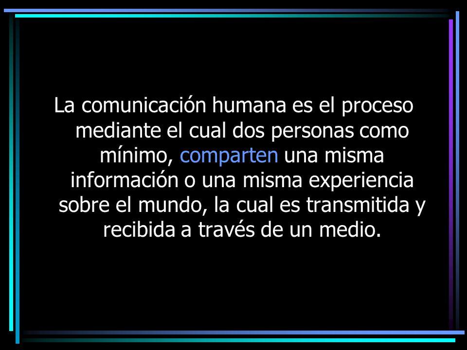 La comunicación humana es el proceso mediante el cual dos personas como mínimo, comparten una misma información o una misma experiencia sobre el mundo