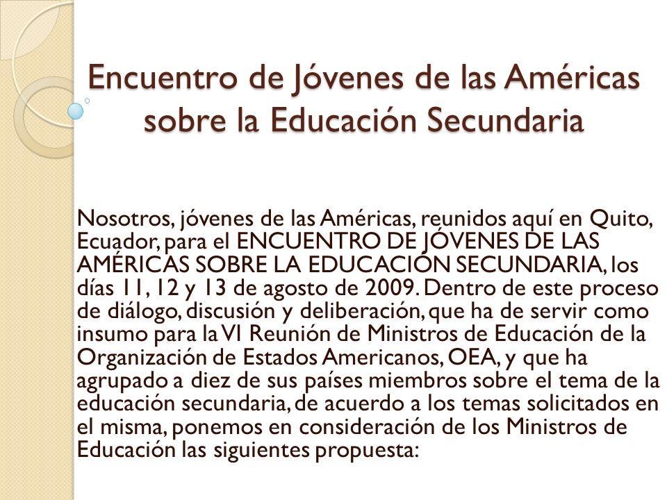 Encuentro de Jóvenes de las Américas sobre la Educación Secundaria Nosotros, jóvenes de las Américas, reunidos aquí en Quito, Ecuador, para el ENCUENTRO DE JÓVENES DE LAS AMÉRICAS SOBRE LA EDUCACIÓN SECUNDARIA, los días 11, 12 y 13 de agosto de 2009.