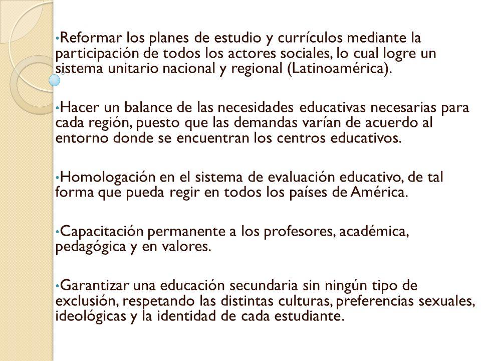 Reformar los planes de estudio y currículos mediante la participación de todos los actores sociales, lo cual logre un sistema unitario nacional y regional (Latinoamérica).