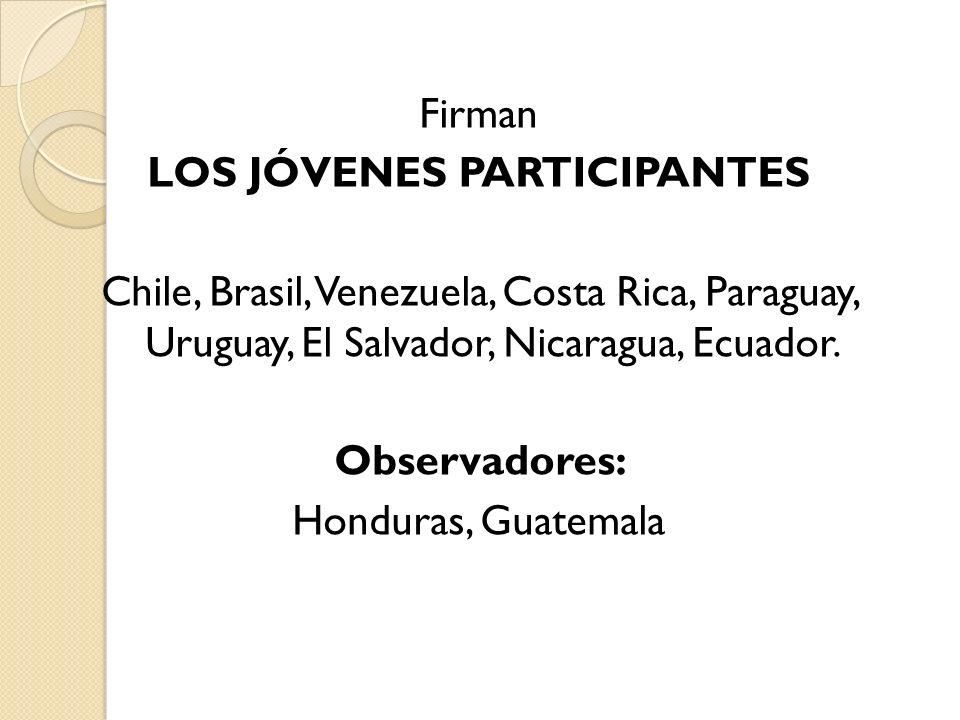 Firman LOS JÓVENES PARTICIPANTES Chile, Brasil, Venezuela, Costa Rica, Paraguay, Uruguay, El Salvador, Nicaragua, Ecuador.