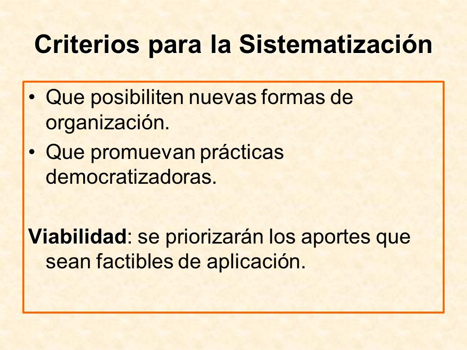 Criterios para la Sistematización Que posibiliten nuevas formas de organización. Que promuevan prácticas democratizadoras. Viabilidad Viabilidad: se p