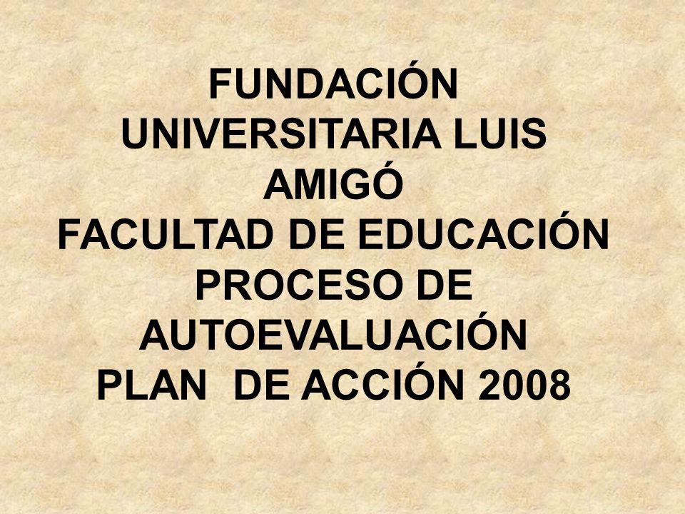 FUNDACIÓN UNIVERSITARIA LUIS AMIGÓ FACULTAD DE EDUCACIÓN PROCESO DE AUTOEVALUACIÓN PLAN DE ACCIÓN 2008