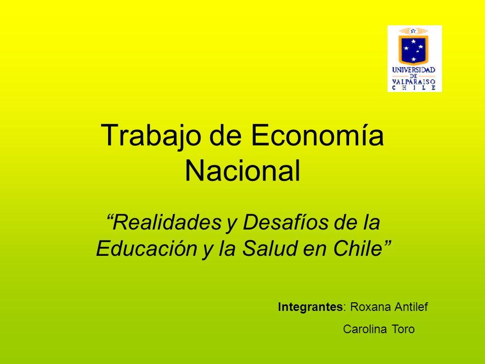Trabajo de Economía Nacional Realidades y Desafíos de la Educación y la Salud en Chile Integrantes: Roxana Antilef Carolina Toro