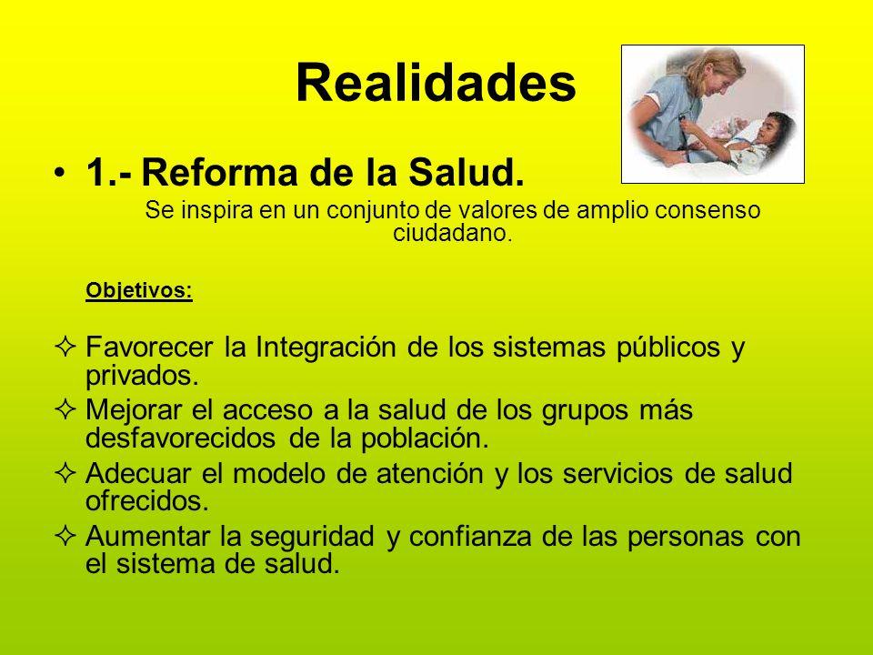 Realidades 1.- Reforma de la Salud. Se inspira en un conjunto de valores de amplio consenso ciudadano. Objetivos: Favorecer la Integración de los sist