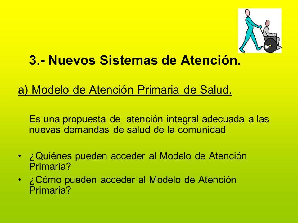 3.- Nuevos Sistemas de Atención. a) Modelo de Atención Primaria de Salud. Es una propuesta de atención integral adecuada a las nuevas demandas de salu