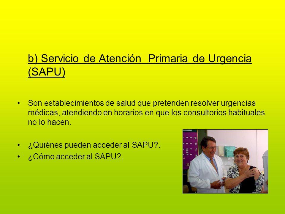 b) Servicio de Atención Primaria de Urgencia (SAPU) Son establecimientos de salud que pretenden resolver urgencias médicas, atendiendo en horarios en