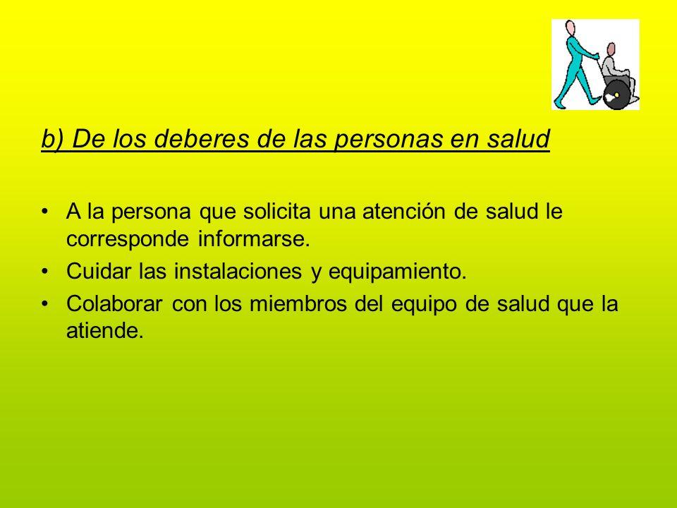 b) De los deberes de las personas en salud A la persona que solicita una atención de salud le corresponde informarse. Cuidar las instalaciones y equip