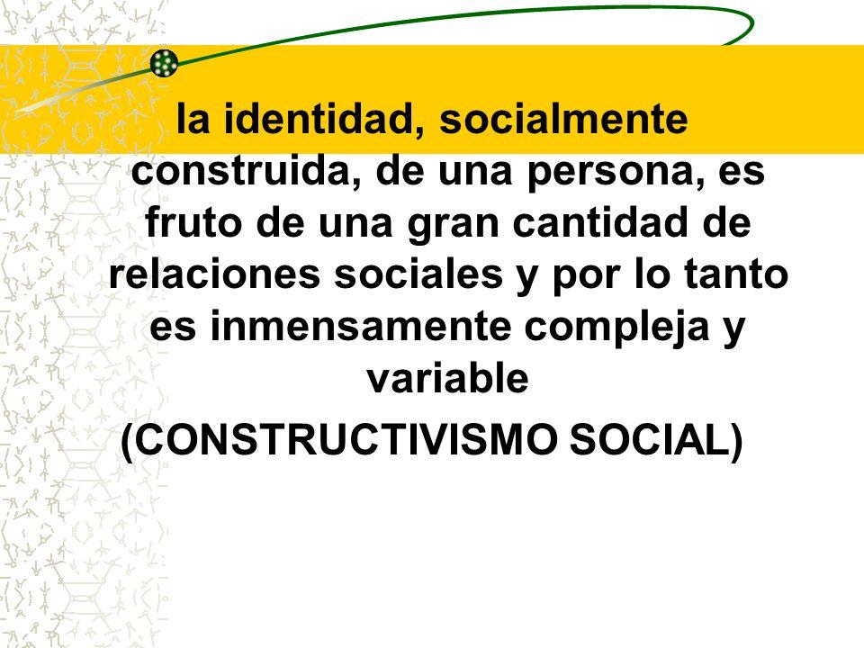 la identidad, socialmente construida, de una persona, es fruto de una gran cantidad de relaciones sociales y por lo tanto es inmensamente compleja y v