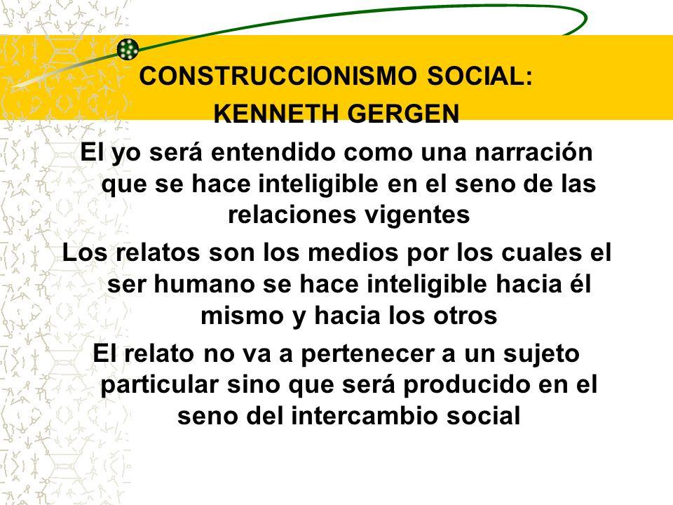 CONSTRUCCIONISMO SOCIAL: KENNETH GERGEN El yo será entendido como una narración que se hace inteligible en el seno de las relaciones vigentes Los rela