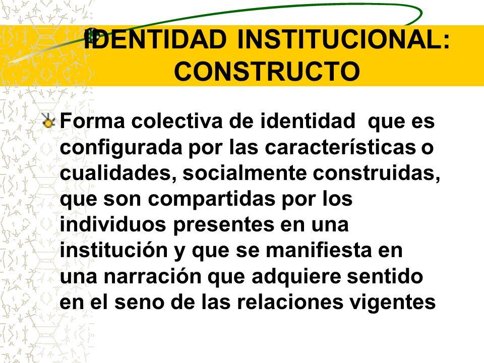 IDENTIDAD INSTITUCIONAL: CONSTRUCTO Forma colectiva de identidad que es configurada por las características o cualidades, socialmente construidas, que