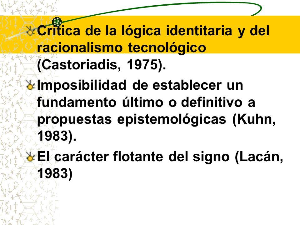 Crítica de la lógica identitaria y del racionalismo tecnológico (Castoriadis, 1975). Imposibilidad de establecer un fundamento último o definitivo a p