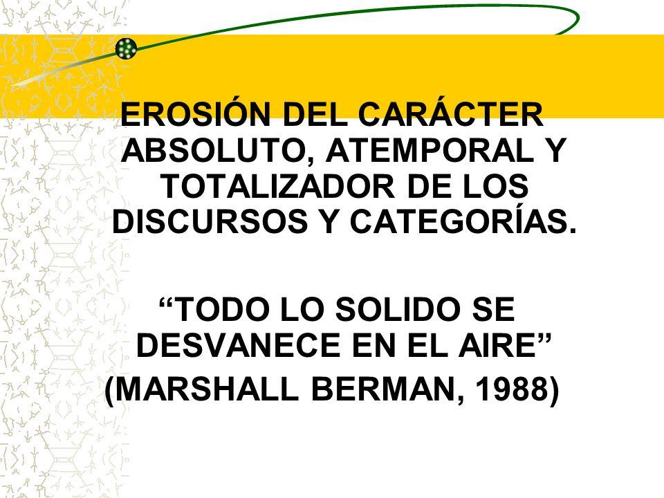 EROSIÓN DEL CARÁCTER ABSOLUTO, ATEMPORAL Y TOTALIZADOR DE LOS DISCURSOS Y CATEGORÍAS. TODO LO SOLIDO SE DESVANECE EN EL AIRE (MARSHALL BERMAN, 1988)
