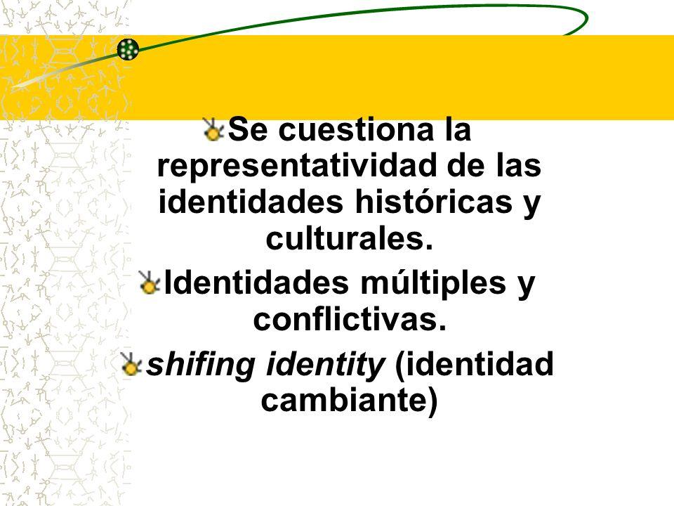 Se cuestiona la representatividad de las identidades históricas y culturales. Identidades múltiples y conflictivas. shifing identity (identidad cambia