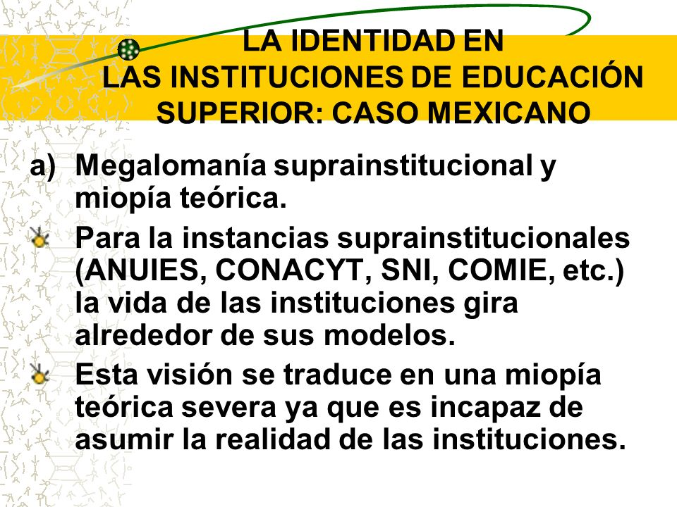 LA IDENTIDAD EN LAS INSTITUCIONES DE EDUCACIÓN SUPERIOR: CASO MEXICANO a)Megalomanía suprainstitucional y miopía teórica. Para la instancias suprainst