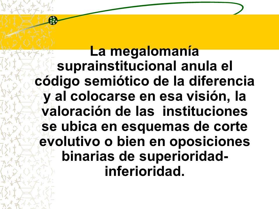 La megalomanía suprainstitucional anula el código semiótico de la diferencia y al colocarse en esa visión, la valoración de las instituciones se ubica