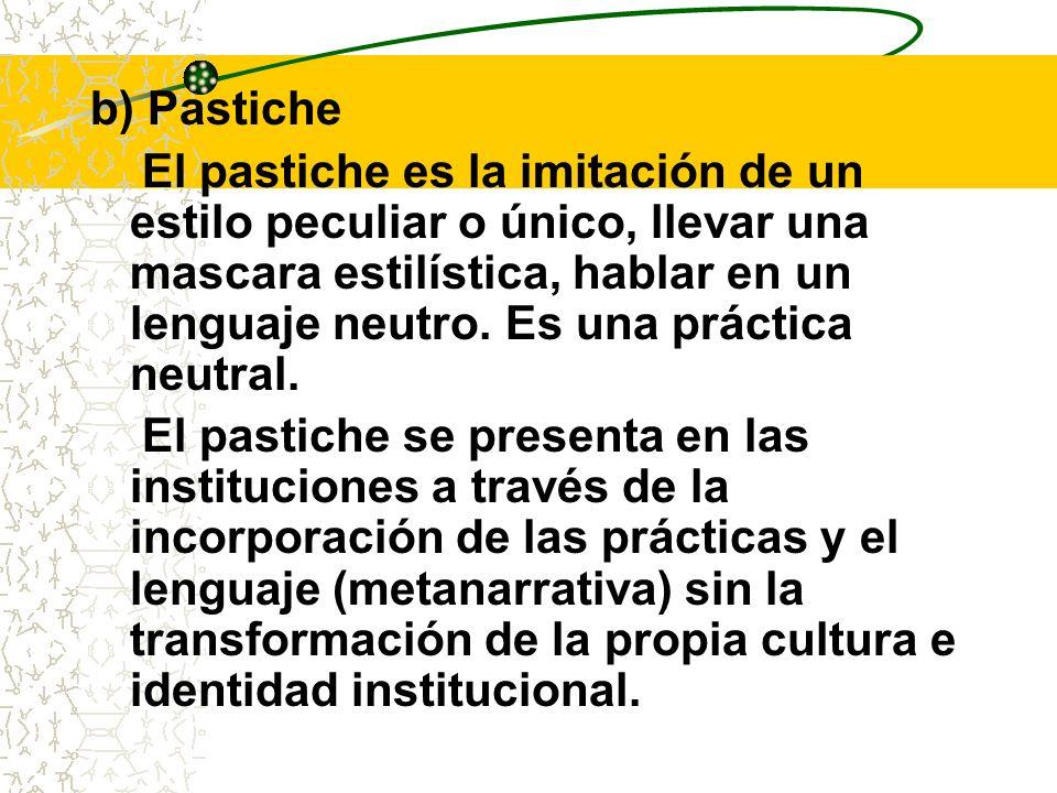 b) Pastiche El pastiche es la imitación de un estilo peculiar o único, llevar una mascara estilística, hablar en un lenguaje neutro. Es una práctica n